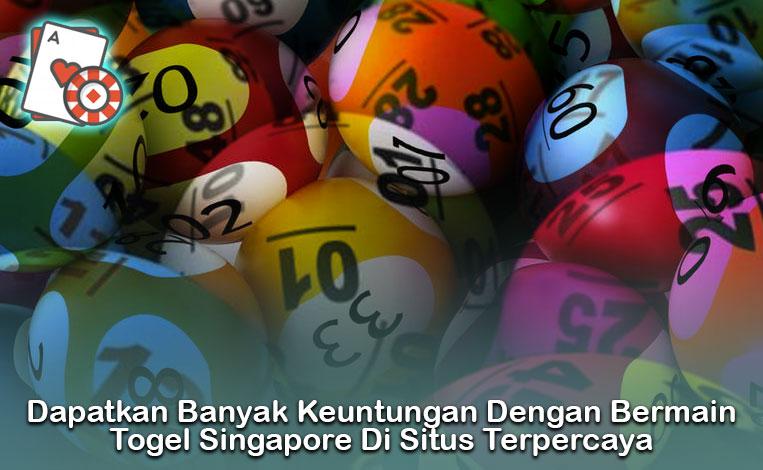 Dapatkan Banyak Keuntungan Dengan Bermain Togel Singapore Di Situs Terpercaya