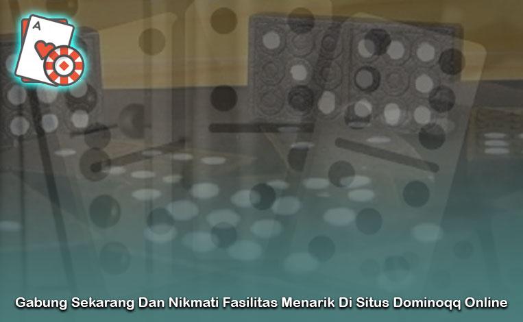 Gabung Sekarang Dan Nikmati Fasilitas Menarik Di Situs Dominoqq Online
